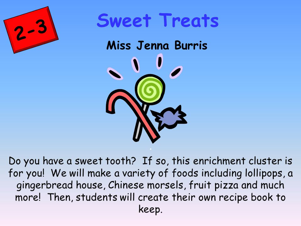 2-3 Sweet Treats Miss Jenna Burris. Do you have a sweet tooth.