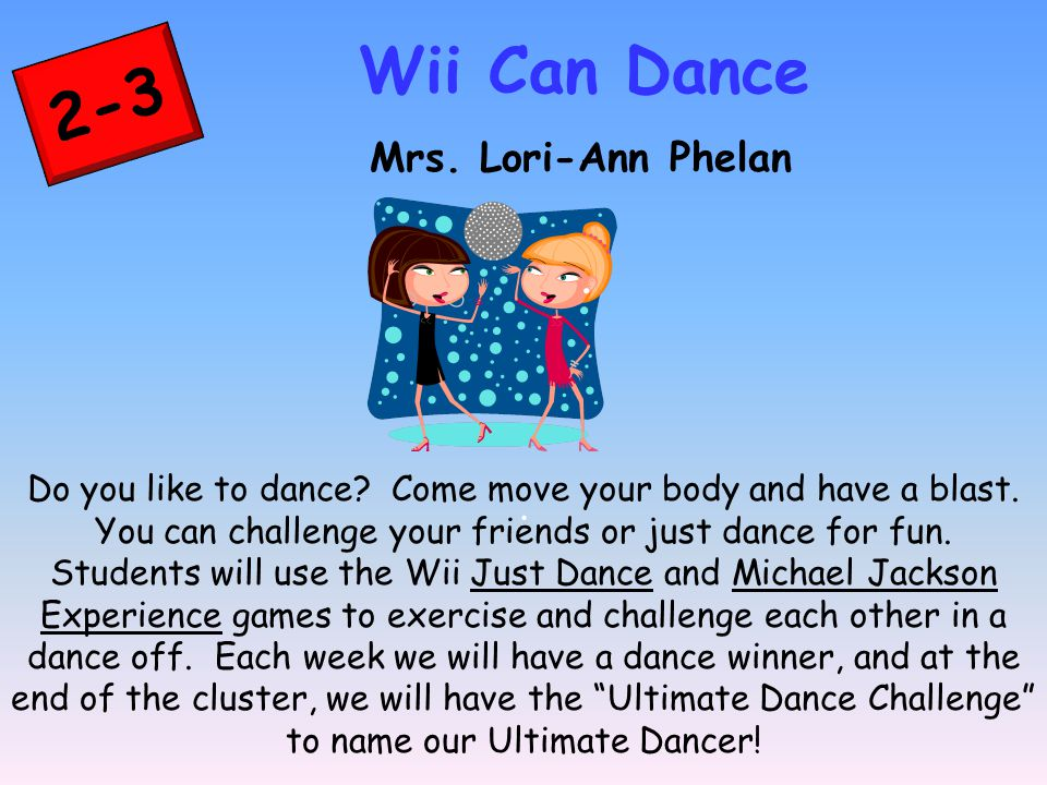 2-3 Wii Can Dance Mrs. Lori-Ann Phelan. Do you like to dance? Come move your body and have a blast. You can challenge your friends or just dance for f