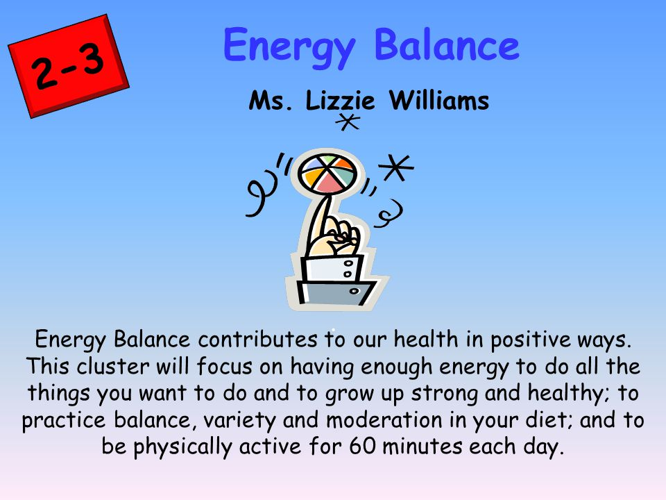 2-3 Energy Balance Ms. Lizzie Williams. Energy Balance contributes to our health in positive ways.