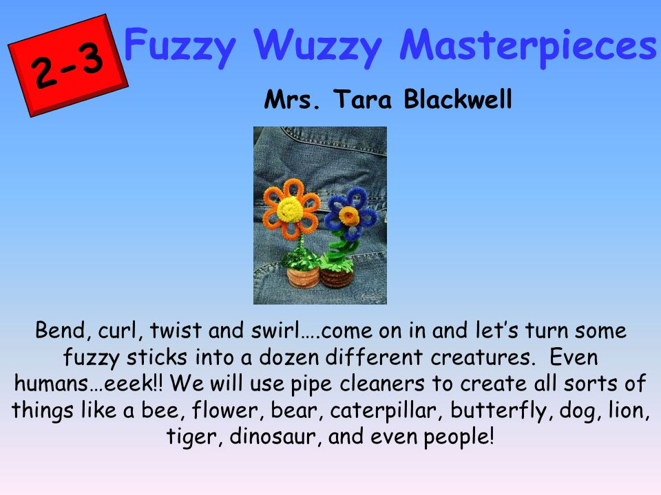 2-3 Fuzzy Wuzzy Masterpieces Mrs. Tara Blackwell Bend, curl, twist and swirl….come on in and let's turn some fuzzy sticks into a dozen different creat
