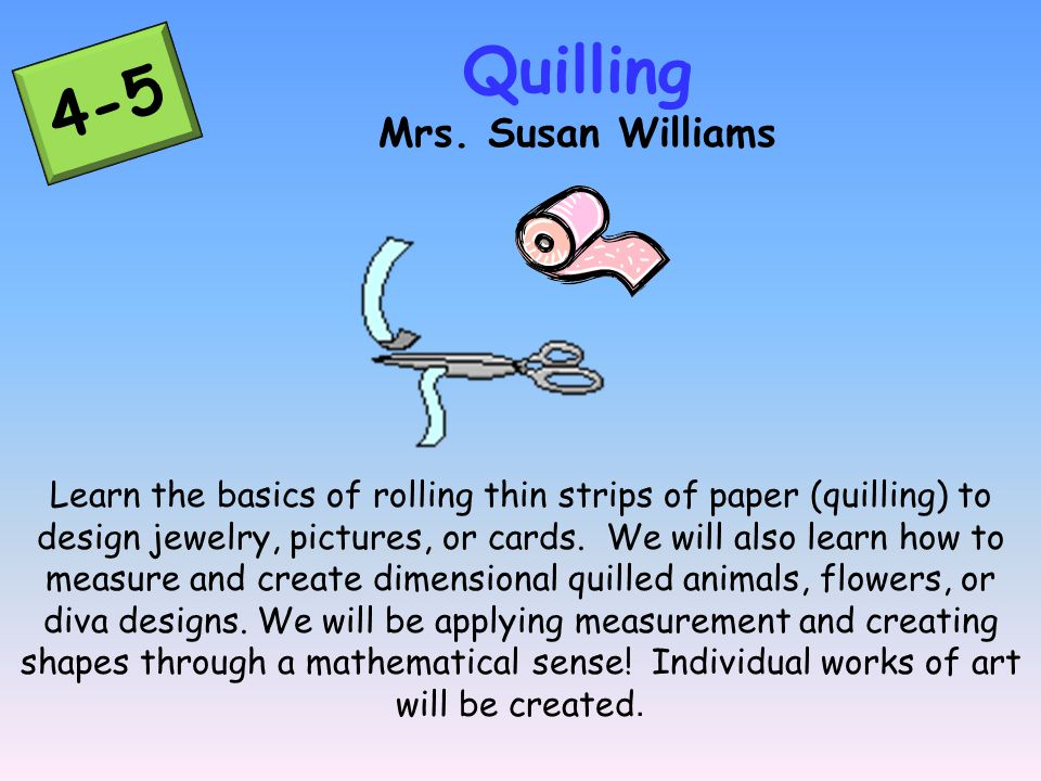 4-5 Learn the basics of rolling thin strips of paper (quilling) to design jewelry, pictures, or cards.