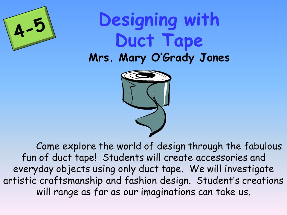 Come explore the world of design through the fabulous fun of duct tape.