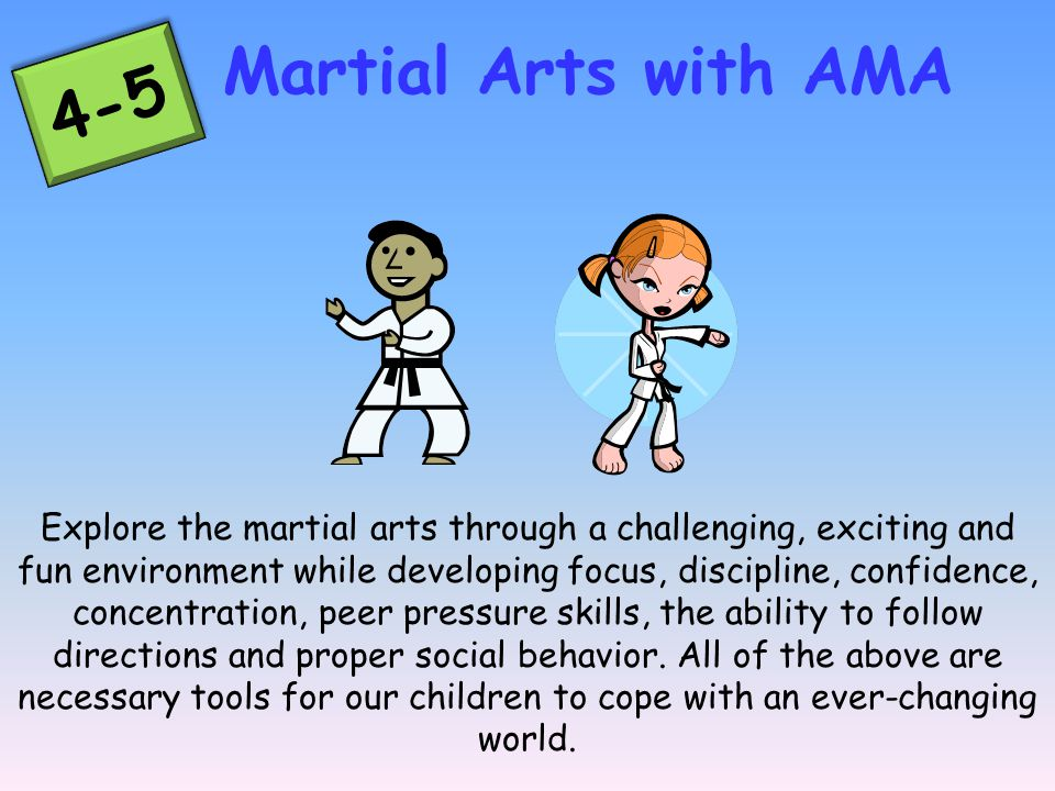 Explore the martial arts through a challenging, exciting and fun environment while developing focus, discipline, confidence, concentration, peer pressure skills, the ability to follow directions and proper social behavior.