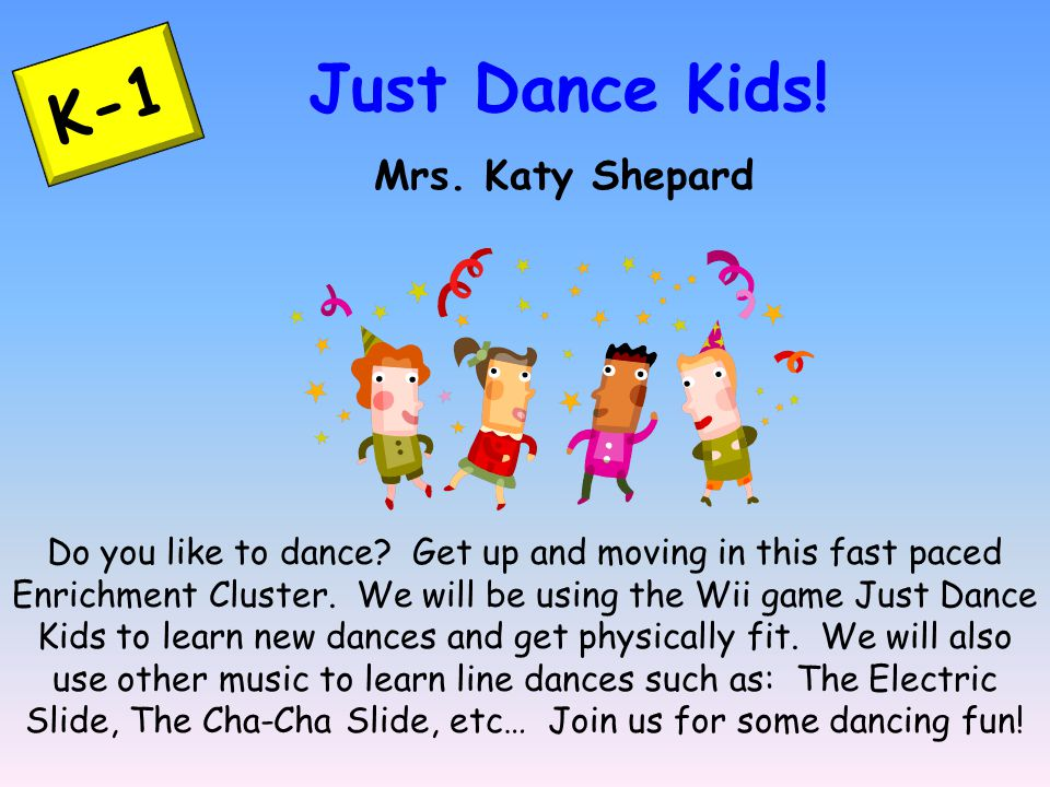 K-1 Just Dance Kids! Mrs. Katy Shepard Do you like to dance? Get up and moving in this fast paced Enrichment Cluster. We will be using the Wii game Ju