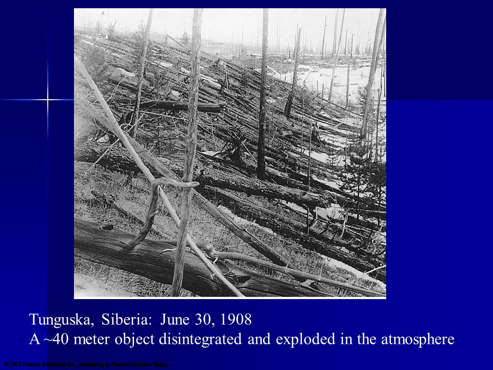 Tunguska, Siberia: June 30, 1908 A ~40 meter object disintegrated and exploded in the atmosphere