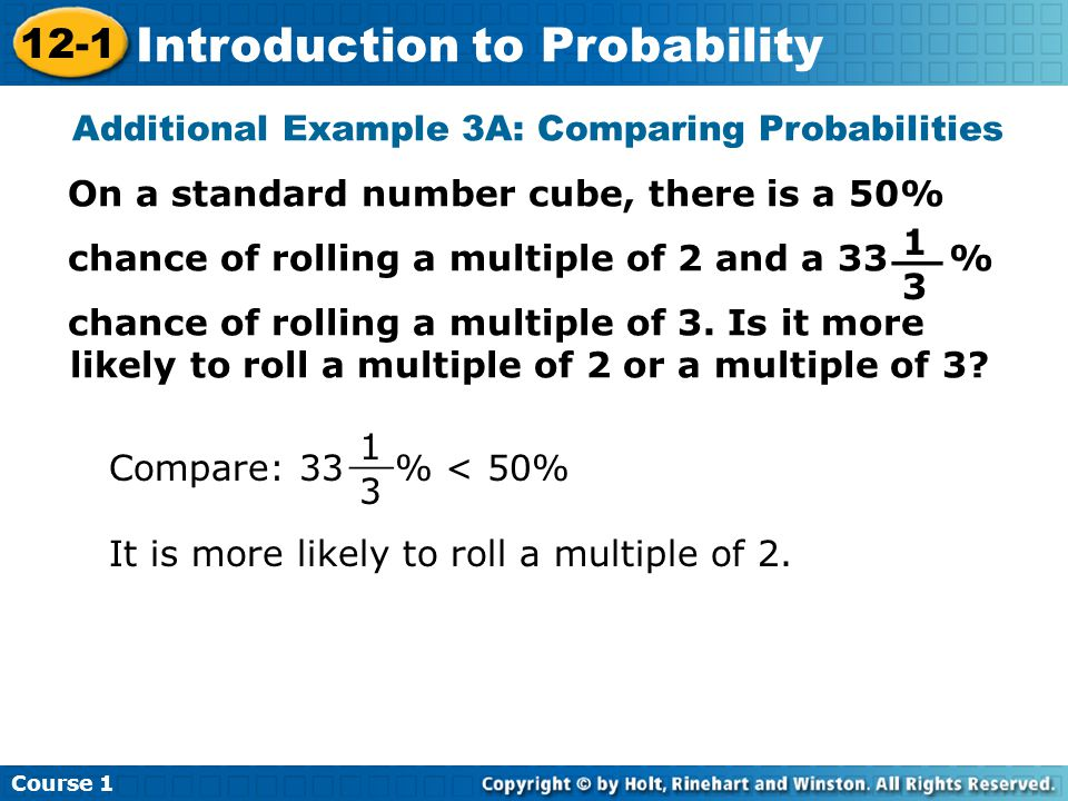 Insert Lesson Title Here Additional Example 3A: Comparing Probabilities On a standard number cube, there is a 50% chance of rolling a multiple of 2 and a 33 % chance of rolling a multiple of 3.