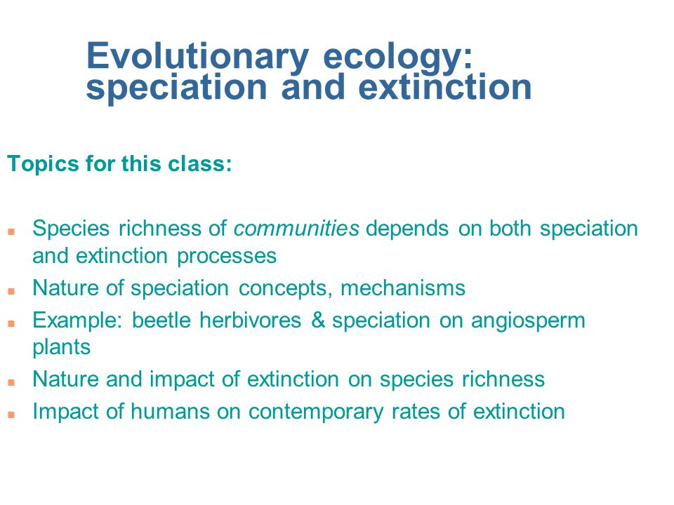 Evolutionary ecology: speciation and extinction Topics for this class: n Species richness of communities depends on both speciation and extinction processes n Nature of speciation concepts, mechanisms n Example: beetle herbivores & speciation on angiosperm plants n Nature and impact of extinction on species richness n Impact of humans on contemporary rates of extinction