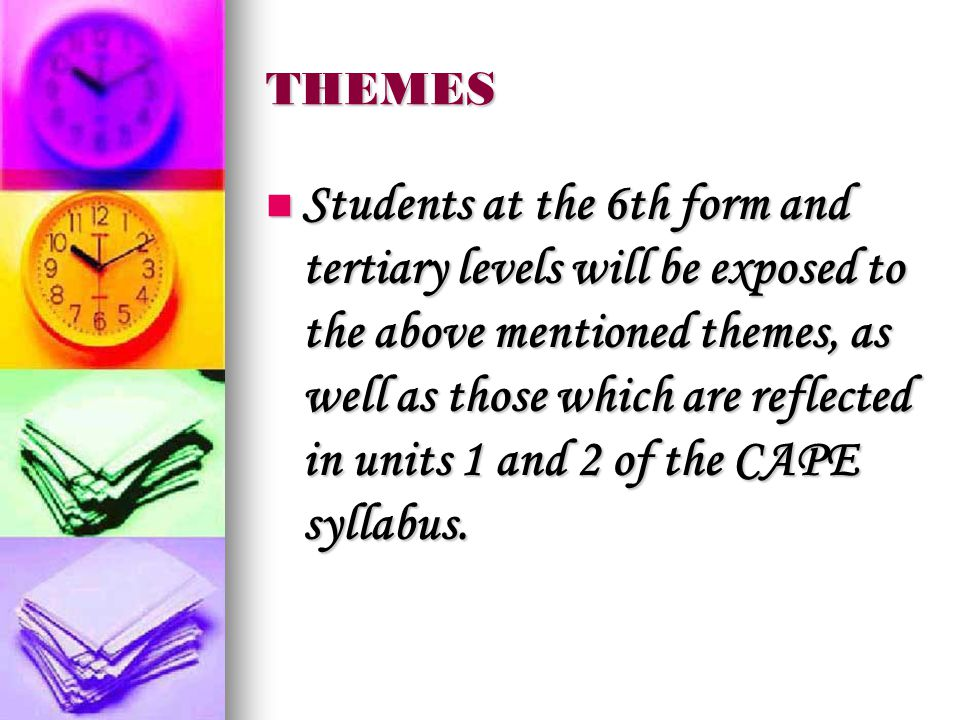 THEMES Students at the 6th form and tertiary levels will be exposed to the above mentioned themes, as well as those which are reflected in units 1 and 2 of the CAPE syllabus.