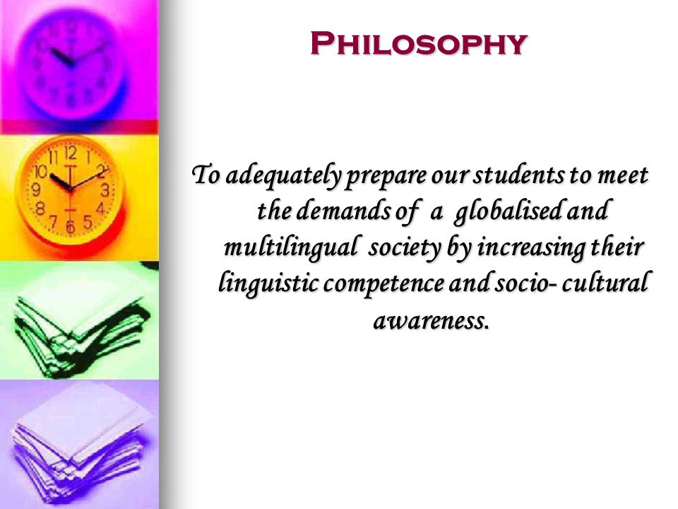 Philosophy To adequately prepare our students to meet the demands of a globalised and multilingual society by increasing their linguistic competence and socio- cultural awareness.