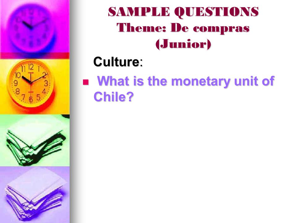 SAMPLE QUESTIONS Theme: De compras (Junior) Culture: Culture: What is the monetary unit of Chile.