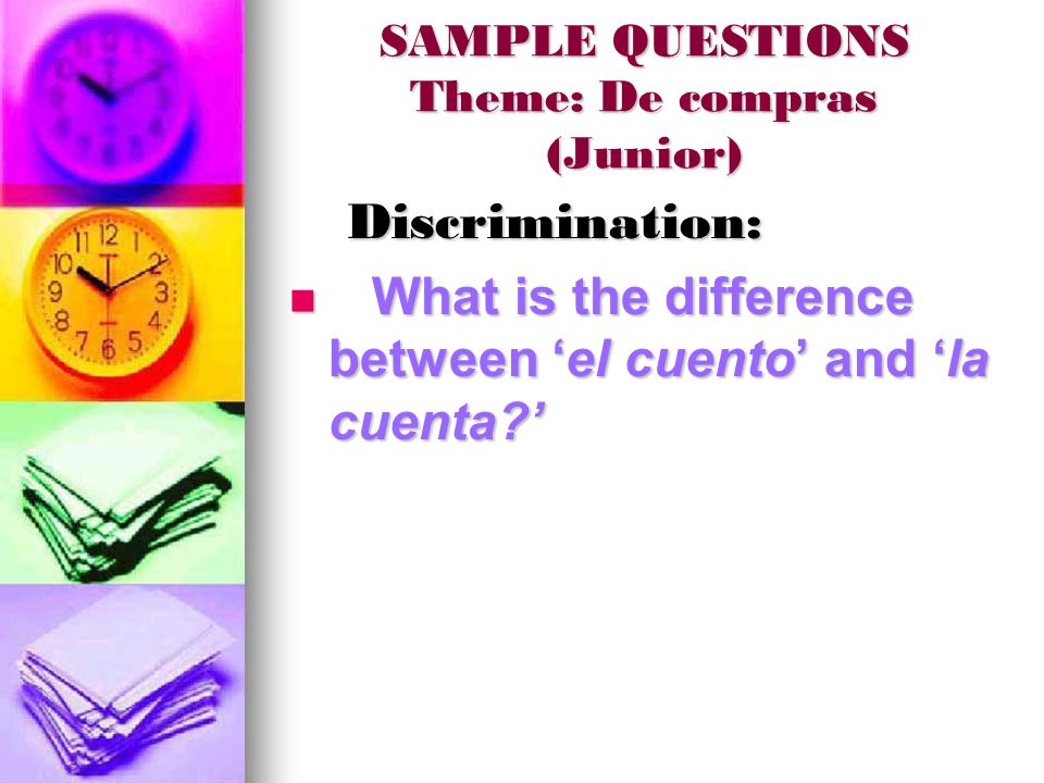 SAMPLE QUESTIONS Theme: De compras (Junior) Discrimination: Discrimination: What is the difference between 'el cuento' and 'la cuenta ' What is the difference between 'el cuento' and 'la cuenta '