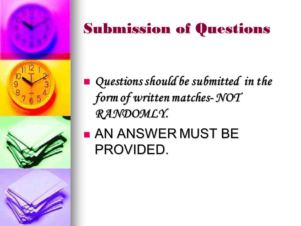 Submission of Questions Questions should be submitted in the form of written matches- NOT RANDOMLY.