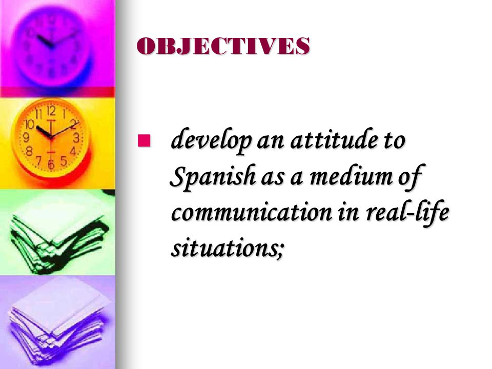 OBJECTIVES develop an attitude to Spanish as a medium of communication in real-life situations; develop an attitude to Spanish as a medium of communication in real-life situations;