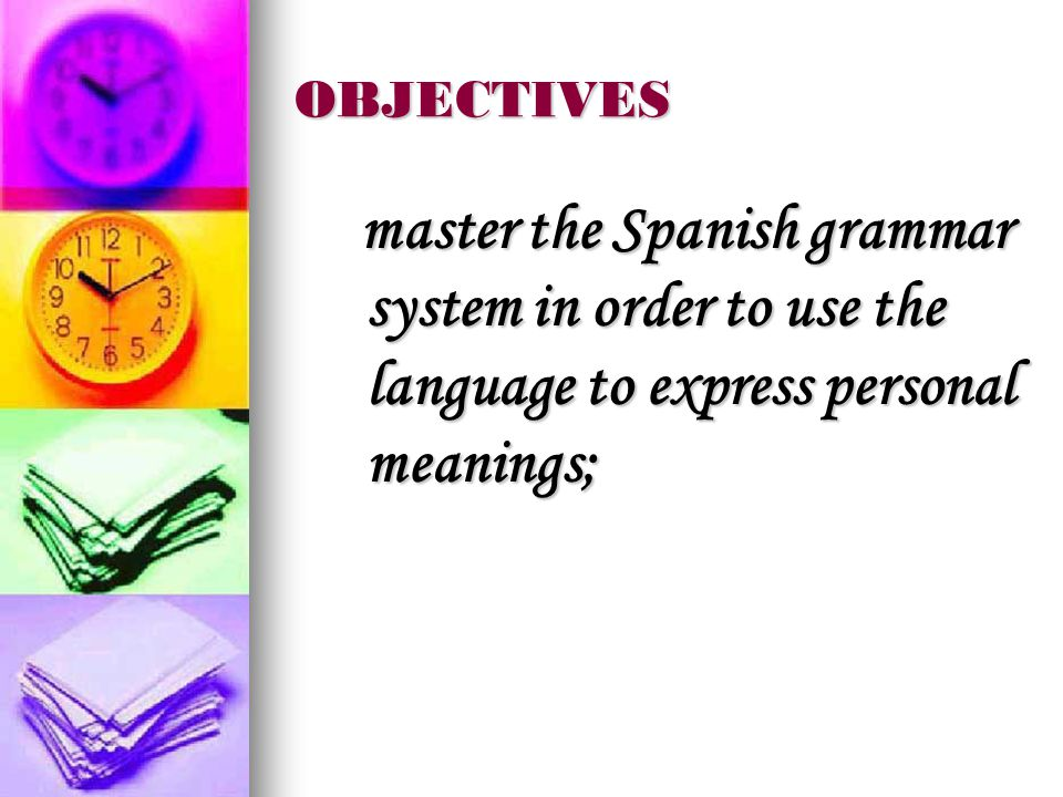 OBJECTIVES master the Spanish grammar system in order to use the language to express personal meanings; master the Spanish grammar system in order to use the language to express personal meanings;