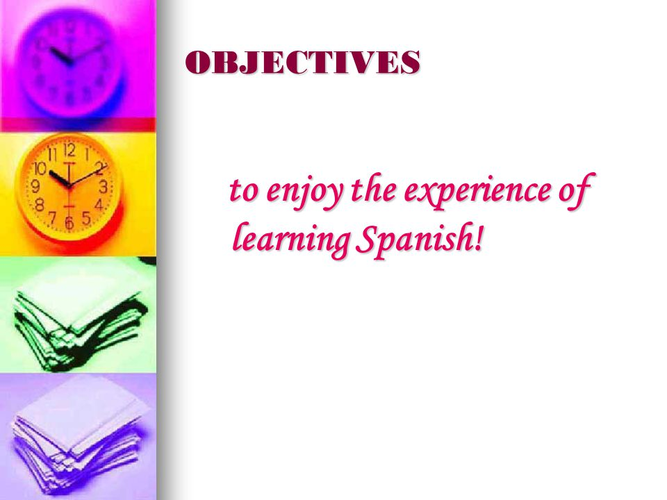 OBJECTIVES to enjoy the experience of learning Spanish.