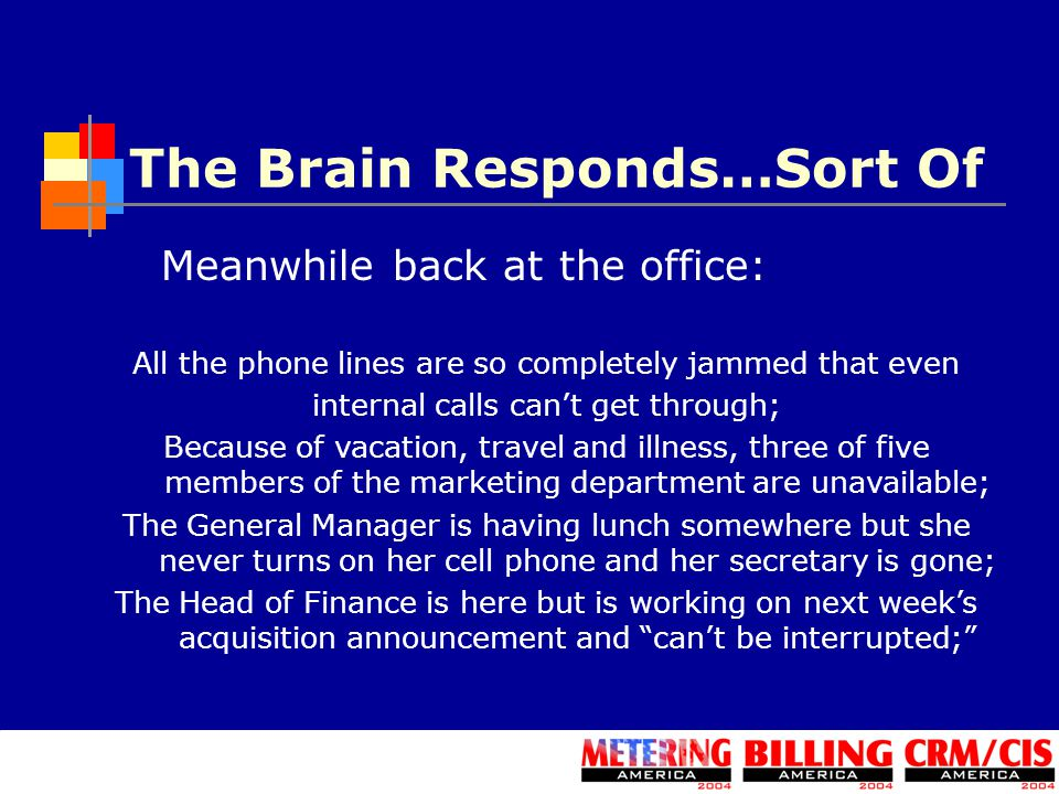 The Brain Responds…Sort Of Meanwhile back at the office: All the phone lines are so completely jammed that even internal calls can't get through; Because of vacation, travel and illness, three of five members of the marketing department are unavailable; The General Manager is having lunch somewhere but she never turns on her cell phone and her secretary is gone; The Head of Finance is here but is working on next week's acquisition announcement and can't be interrupted;