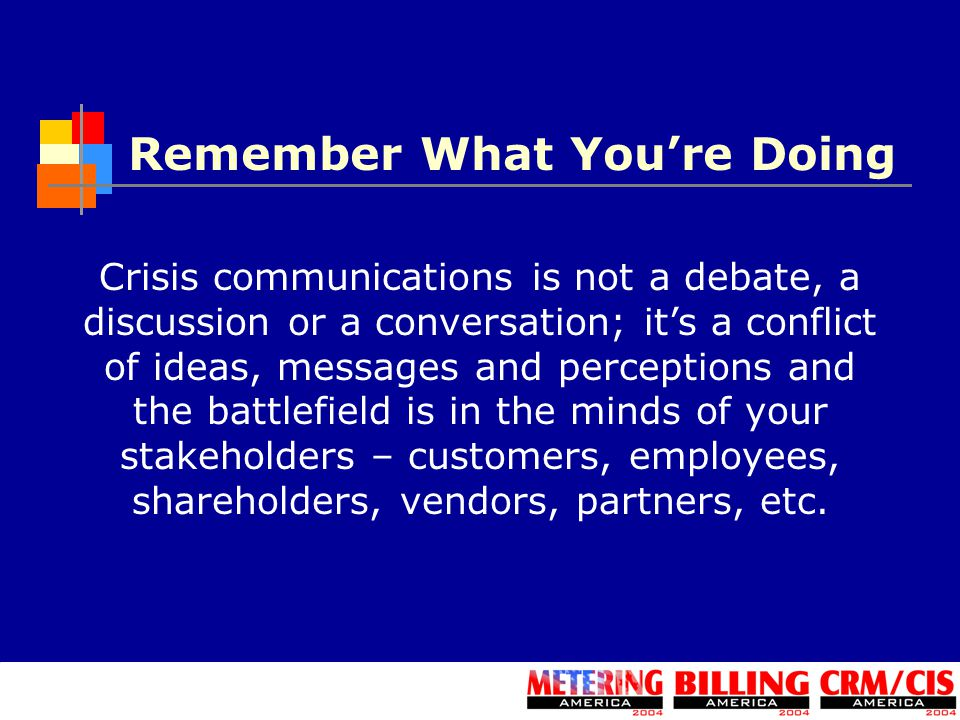 Remember What You're Doing Crisis communications is not a debate, a discussion or a conversation; it's a conflict of ideas, messages and perceptions and the battlefield is in the minds of your stakeholders – customers, employees, shareholders, vendors, partners, etc.