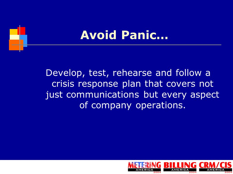 Avoid Panic… Develop, test, rehearse and follow a crisis response plan that covers not just communications but every aspect of company operations.