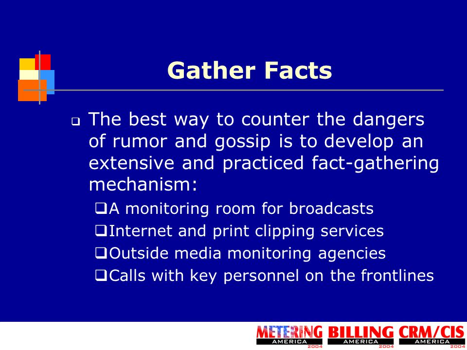 Gather Facts  The best way to counter the dangers of rumor and gossip is to develop an extensive and practiced fact-gathering mechanism:  A monitoring room for broadcasts  Internet and print clipping services  Outside media monitoring agencies  Calls with key personnel on the frontlines