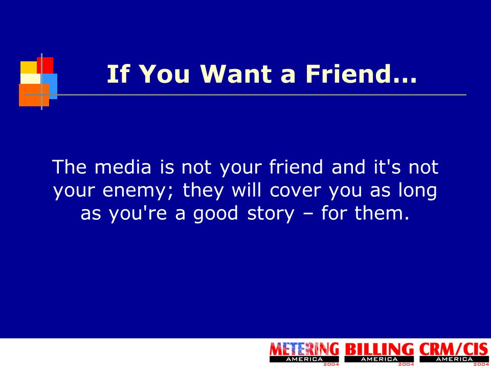 If You Want a Friend… The media is not your friend and it s not your enemy; they will cover you as long as you re a good story – for them.