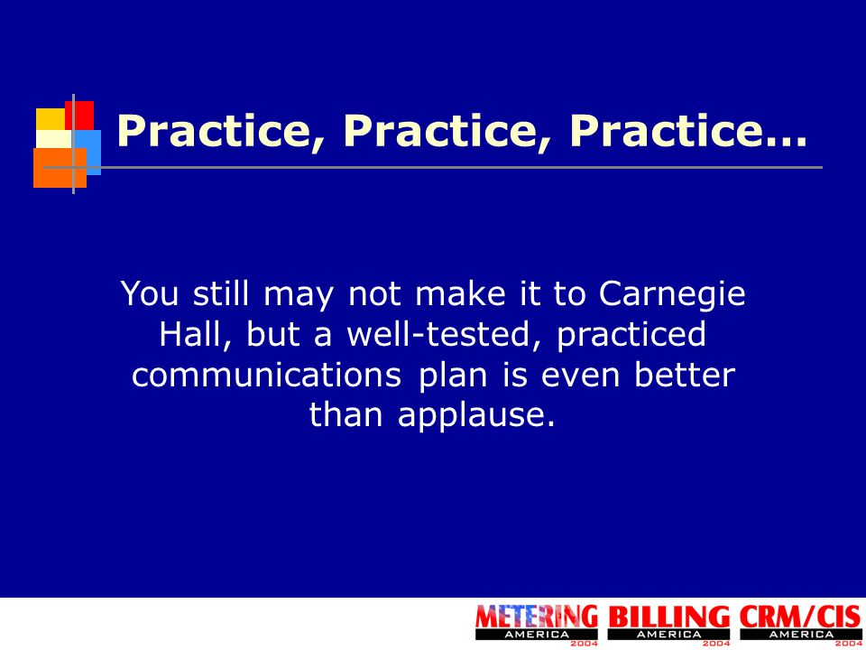 Practice, Practice, Practice… You still may not make it to Carnegie Hall, but a well-tested, practiced communications plan is even better than applause.