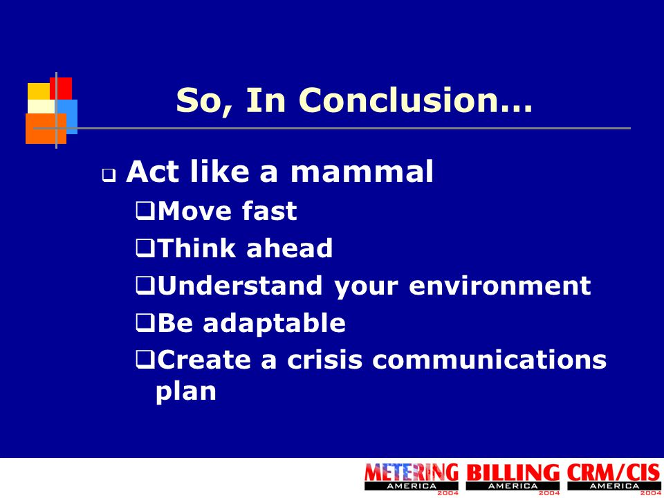 So, In Conclusion…  Act like a mammal  Move fast  Think ahead  Understand your environment  Be adaptable  Create a crisis communications plan