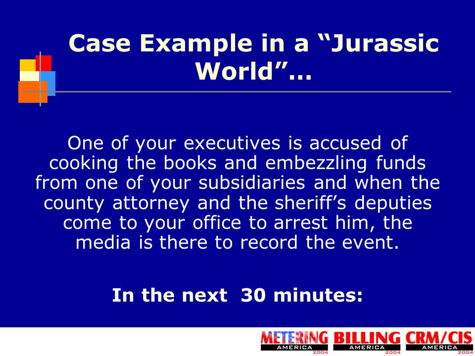 Case Example in a Jurassic World … One of your executives is accused of cooking the books and embezzling funds from one of your subsidiaries and when the county attorney and the sheriff's deputies come to your office to arrest him, the media is there to record the event.