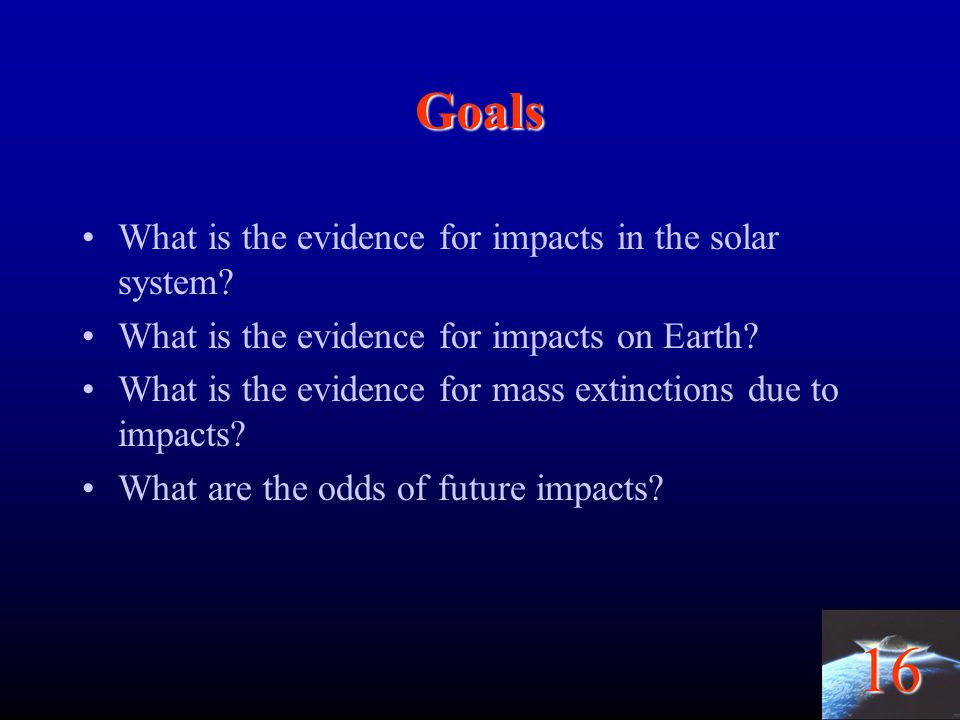 16 Goals What is the evidence for impacts in the solar system? What is the evidence for impacts on Earth? What is the evidence for mass extinctions du