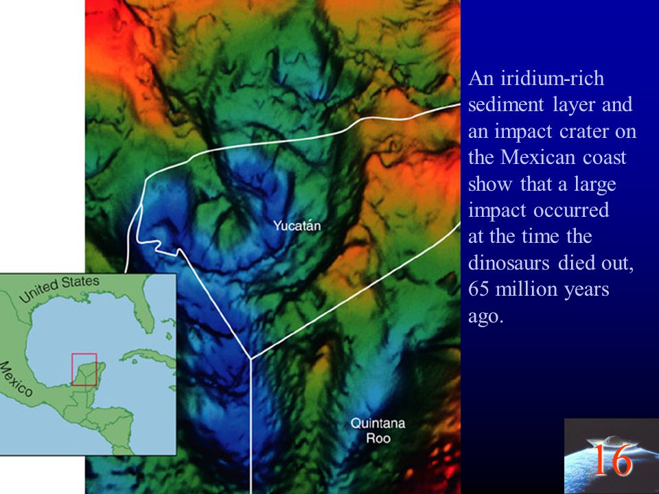 16 An iridium-rich sediment layer and an impact crater on the Mexican coast show that a large impact occurred at the time the dinosaurs died out, 65 m