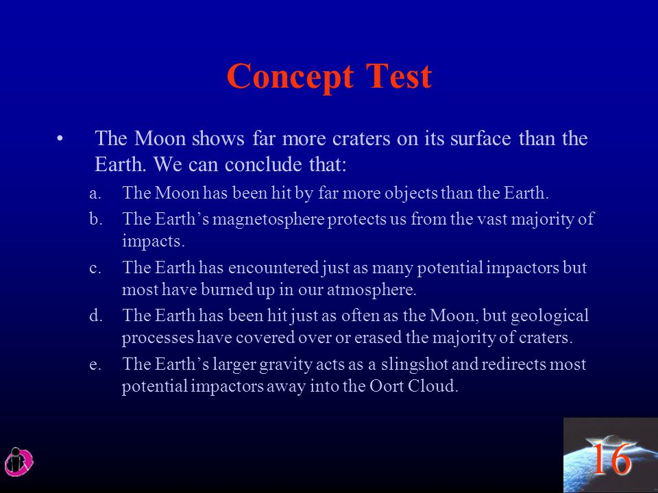 16 Concept Test The Moon shows far more craters on its surface than the Earth. We can conclude that: a.The Moon has been hit by far more objects than