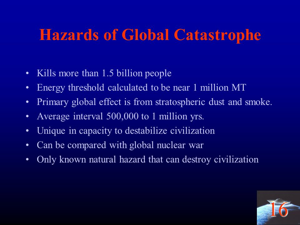 16 Hazards of Global Catastrophe Kills more than 1.5 billion people Energy threshold calculated to be near 1 million MT Primary global effect is from
