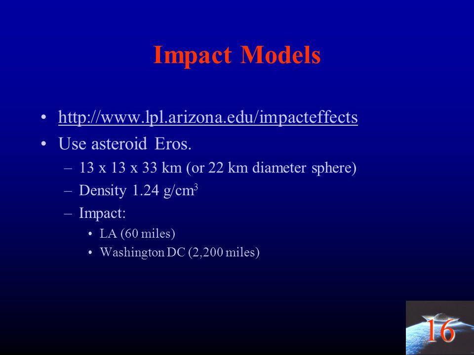16 Impact Models http://www.lpl.arizona.edu/impacteffects Use asteroid Eros. –13 x 13 x 33 km (or 22 km diameter sphere) –Density 1.24 g/cm 3 –Impact: