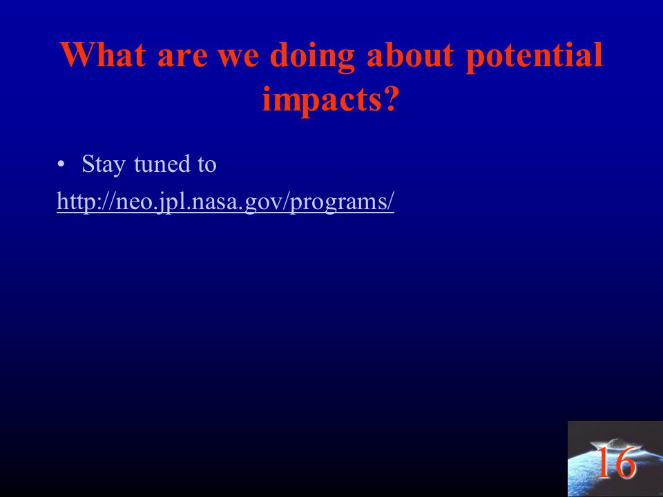 16 What are we doing about potential impacts? Stay tuned to http://neo.jpl.nasa.gov/programs/