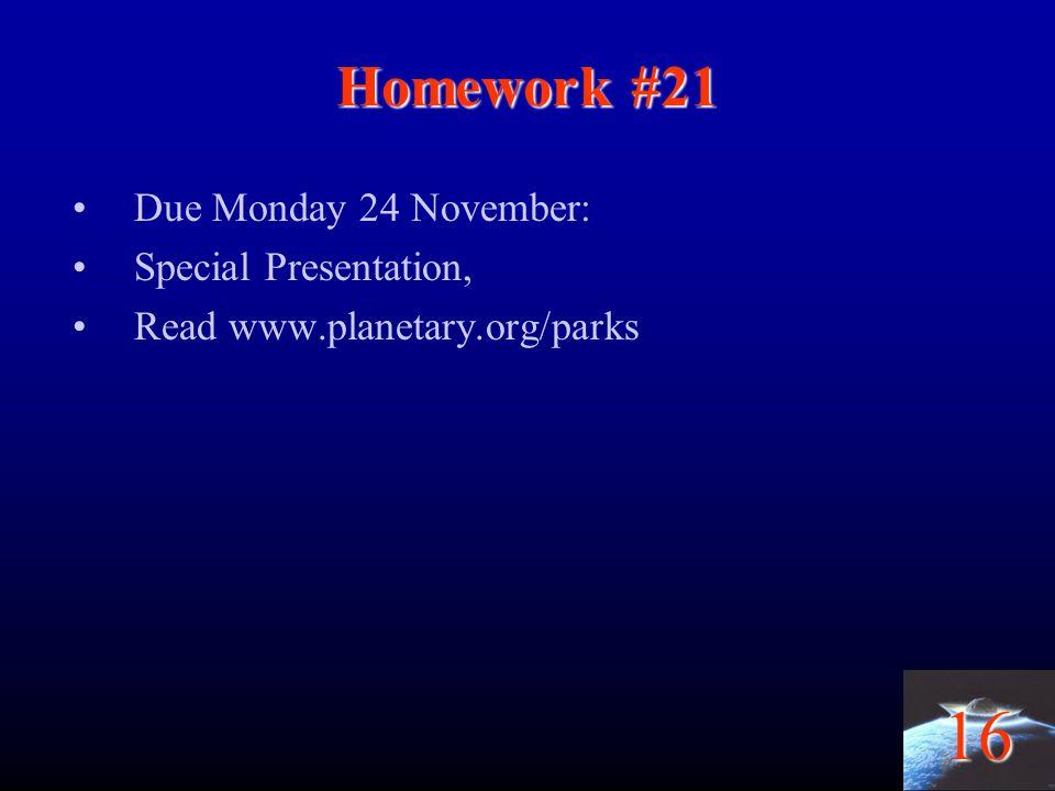 16 Homework #21 Due Monday 24 November: Special Presentation, Read www.planetary.org/parks