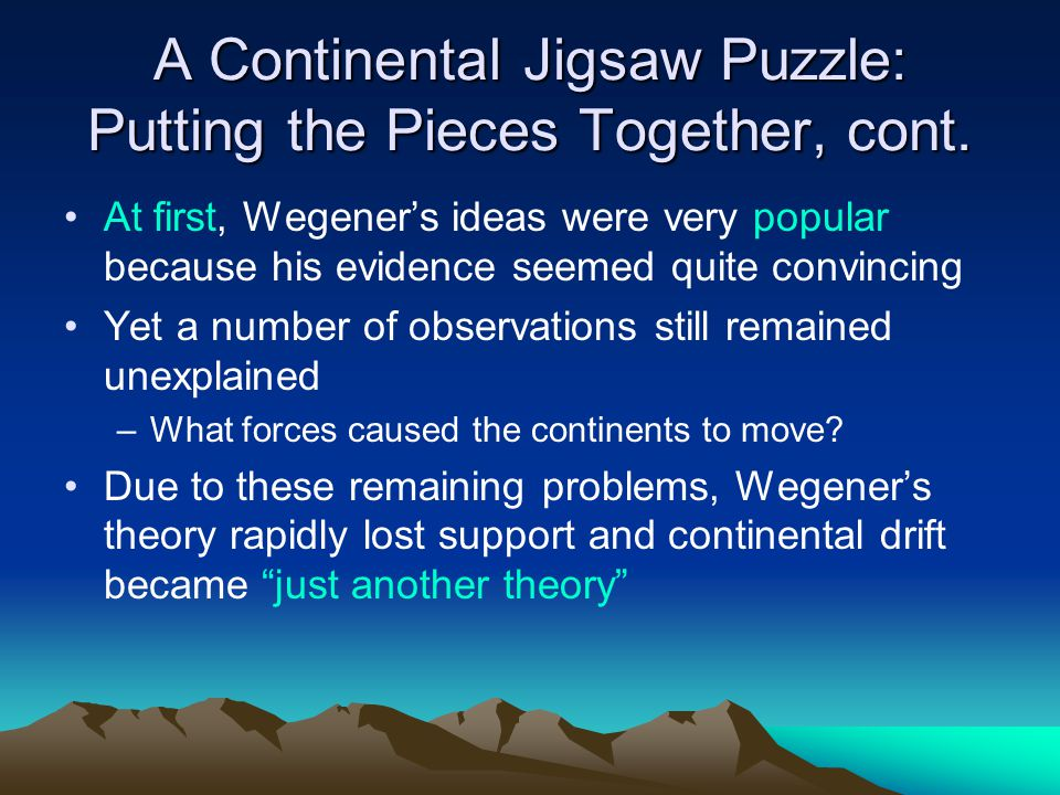 A Continental Jigsaw Puzzle: Putting the Pieces Together, cont. At first, Wegener's ideas were very popular because his evidence seemed quite convinci