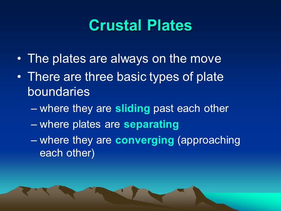 Crustal Plates The plates are always on the move There are three basic types of plate boundaries –where they are sliding past each other –where plates