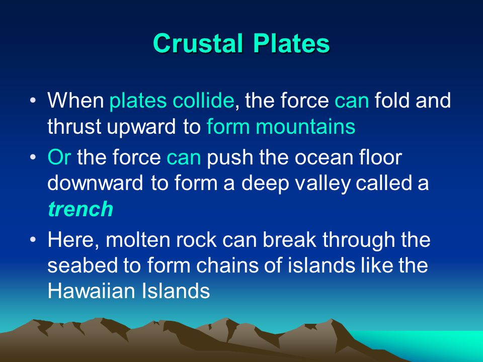 Crustal Plates When plates collide, the force can fold and thrust upward to form mountains Or the force can push the ocean floor downward to form a de
