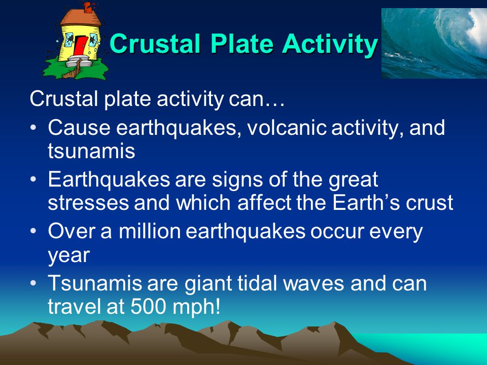 Crustal Plate Activity Crustal plate activity can… Cause earthquakes, volcanic activity, and tsunamis Earthquakes are signs of the great stresses and