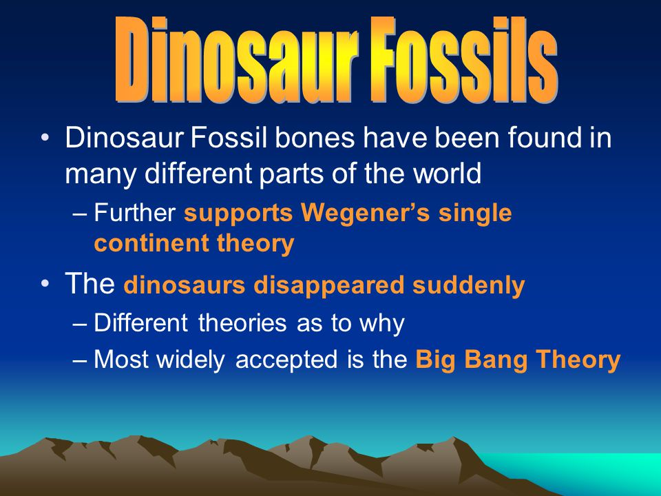 Dinosaur Fossil bones have been found in many different parts of the world –Further supports Wegener's single continent theory The dinosaurs disappear