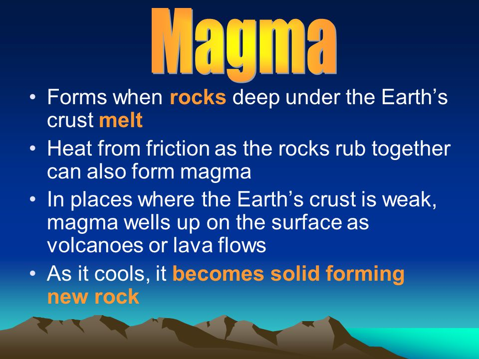 Forms when rocks deep under the Earth's crust melt Heat from friction as the rocks rub together can also form magma In places where the Earth's crust