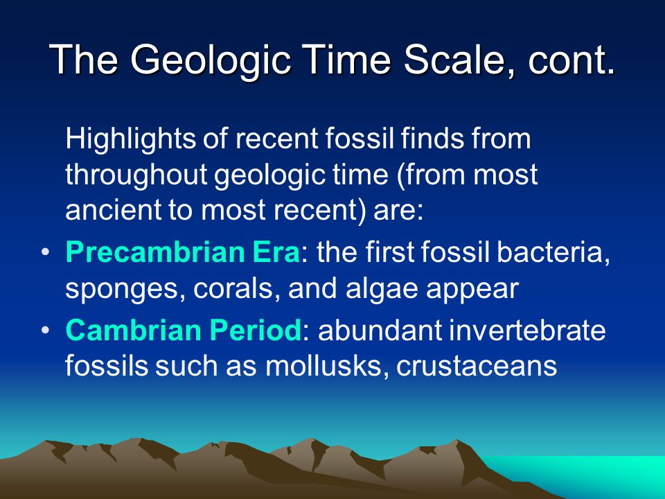 The Geologic Time Scale, cont. Highlights of recent fossil finds from throughout geologic time (from most ancient to most recent) are: Precambrian Era