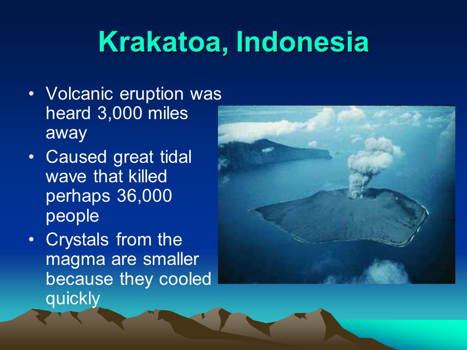 Krakatoa, Indonesia Volcanic eruption was heard 3,000 miles away Caused great tidal wave that killed perhaps 36,000 people Crystals from the magma are