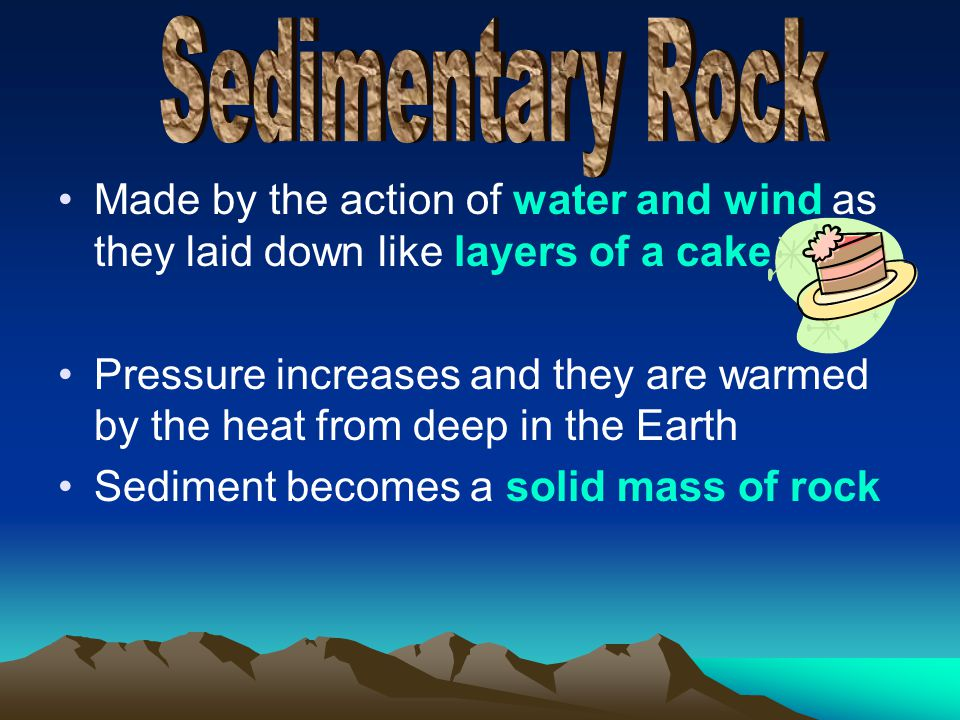 Made by the action of water and wind as they laid down like layers of a cake Pressure increases and they are warmed by the heat from deep in the Earth