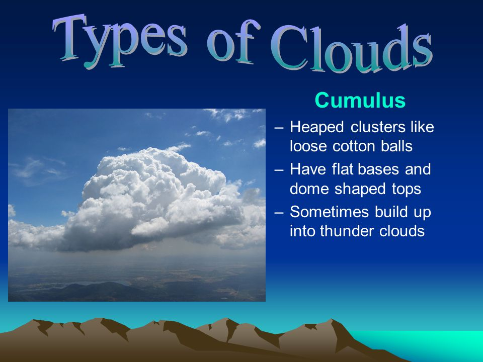 Cumulus –H–Heaped clusters like loose cotton balls –H–Have flat bases and dome shaped tops –S–Sometimes build up into thunder clouds