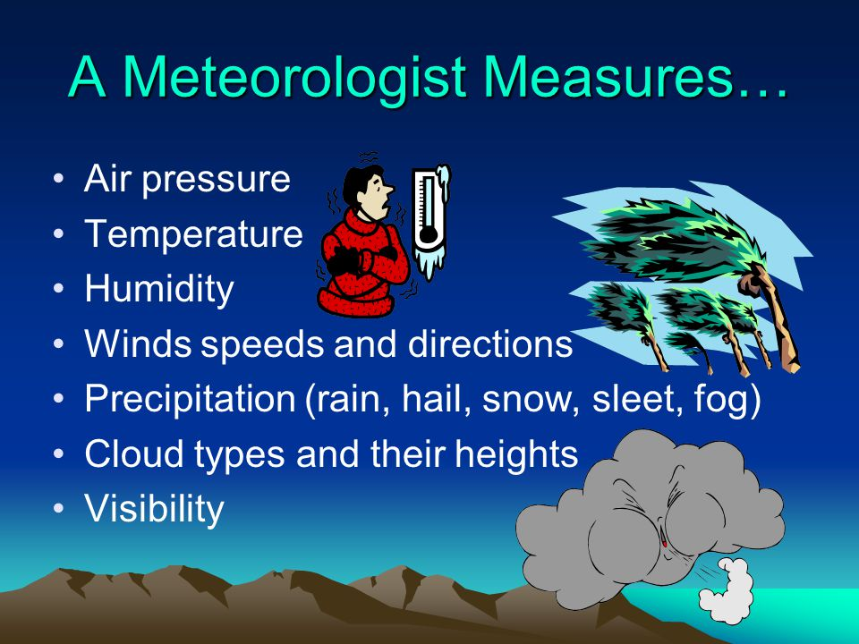 A Meteorologist Measures… Air pressure Temperature Humidity Winds speeds and directions Precipitation (rain, hail, snow, sleet, fog) Cloud types and t