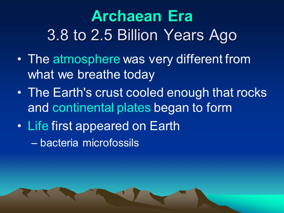 Archaean Era 3.8 to 2.5 Billion Years Ago The atmosphere was very different from what we breathe today The Earth's crust cooled enough that rocks and