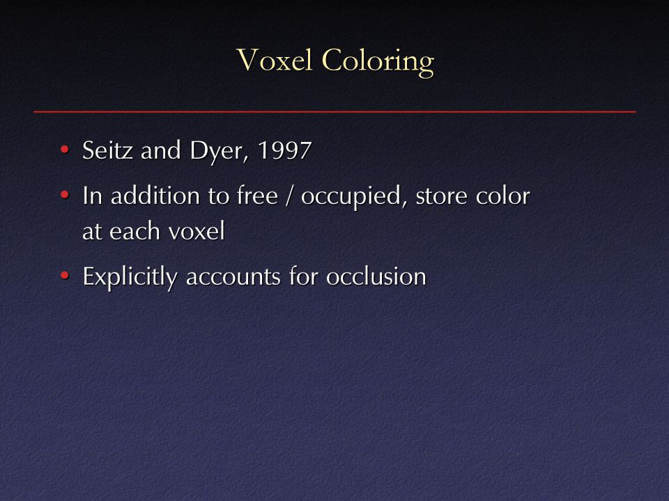 Voxel Coloring Seitz and Dyer, 1997Seitz and Dyer, 1997 In addition to free / occupied, store color at each voxelIn addition to free / occupied, store color at each voxel Explicitly accounts for occlusionExplicitly accounts for occlusion