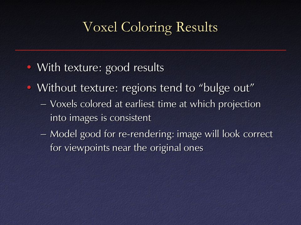 Voxel Coloring Results With texture: good resultsWith texture: good results Without texture: regions tend to bulge out Without texture: regions tend to bulge out – Voxels colored at earliest time at which projection into images is consistent – Model good for re-rendering: image will look correct for viewpoints near the original ones
