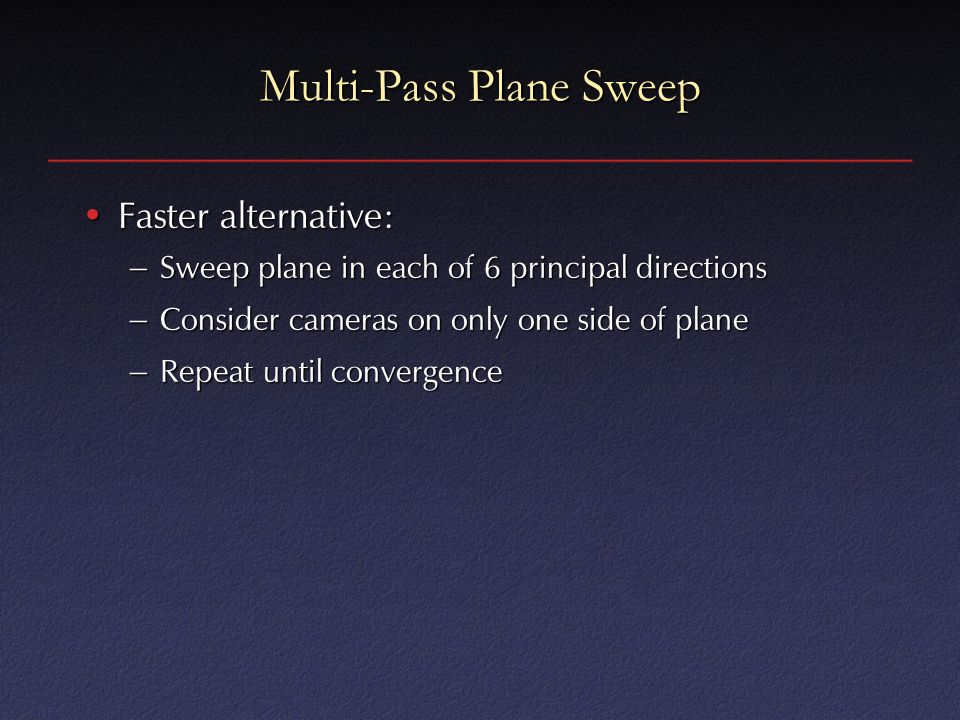 Multi-Pass Plane Sweep Faster alternative:Faster alternative: – Sweep plane in each of 6 principal directions – Consider cameras on only one side of plane – Repeat until convergence