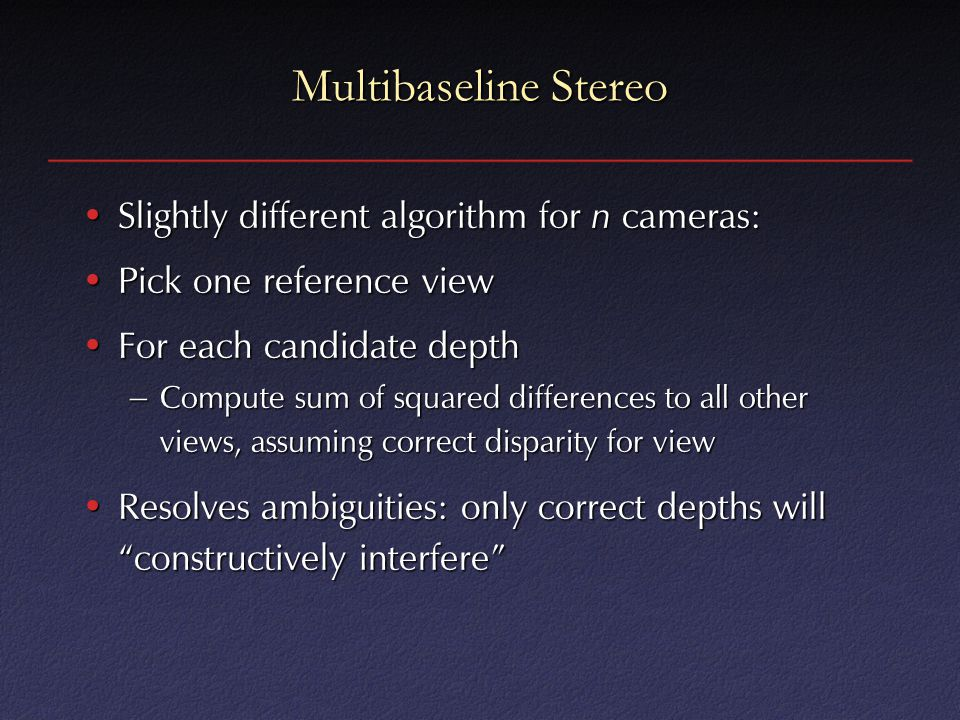 Multibaseline Stereo Slightly different algorithm for n cameras:Slightly different algorithm for n cameras: Pick one reference viewPick one reference view For each candidate depthFor each candidate depth – Compute sum of squared differences to all other views, assuming correct disparity for view Resolves ambiguities: only correct depths will constructively interfere Resolves ambiguities: only correct depths will constructively interfere